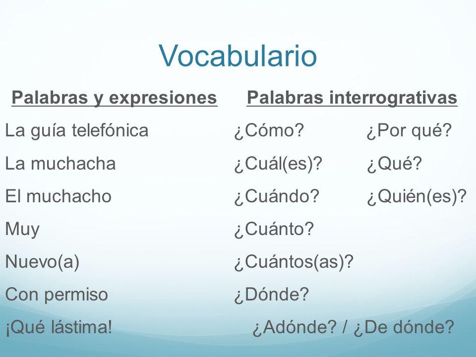 Vocabulario Palabras y expresiones La guía telefónica La muchacha El muchacho Muy Nuevo(a) Con permiso ¡Qué lástima! Palabras interrogrativas ¿Cómo? ¿