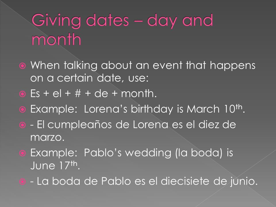 When talking about an event that happens on a certain date, use: Es + el + # + de + month. Example: Lorenas birthday is March 10 th. - El cumpleaños d