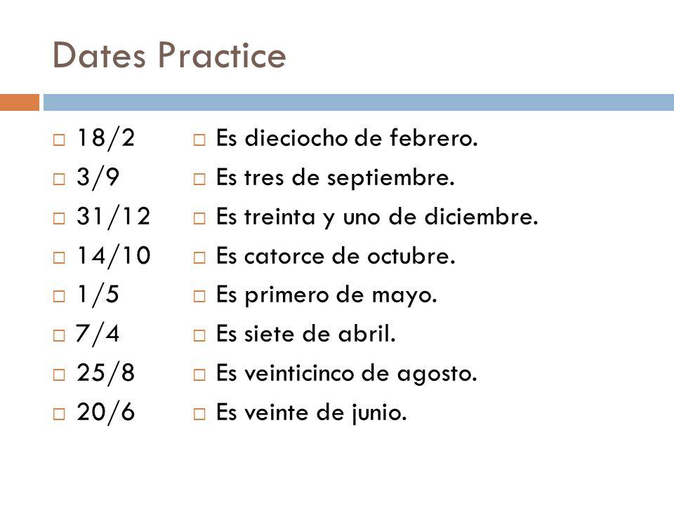 Dates Practice 18/2 3/9 31/12 14/10 1/5 7/4 25/8 20/6 Es dieciocho de febrero. Es tres de septiembre. Es treinta y uno de diciembre. Es catorce de oct