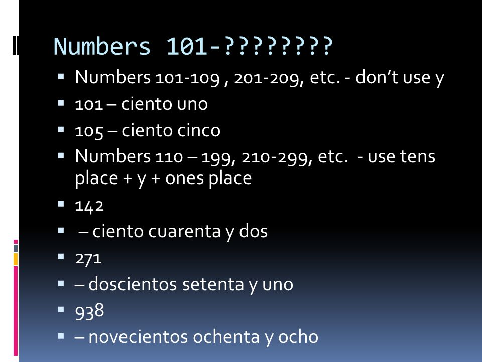 Numbers 101-???????? Numbers 101-109, 201-209, etc. - dont use y 101 – ciento uno 105 – ciento cinco Numbers 110 – 199, 210-299, etc. - use tens place