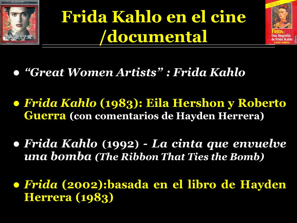 Frida Kahlo en el cine /documental Great Women Artists : Frida Kahlo Frida Kahlo (1983): Eila Hershon y Roberto Guerra (con comentarios de Hayden Herrera) Frida Kahlo ( 1992 ) - La cinta que envuelve una bomba (The Ribbon That Ties the Bomb) Frida (2002):basada en el libro de Hayden Herrera (1983)