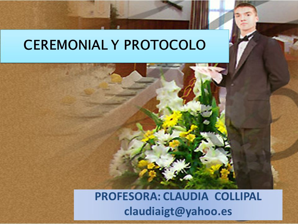 CEREMONIAL Y PROTOCOLO PROFESORA: CLAUDIA COLLIPAL claudiaigt@yahoo.es