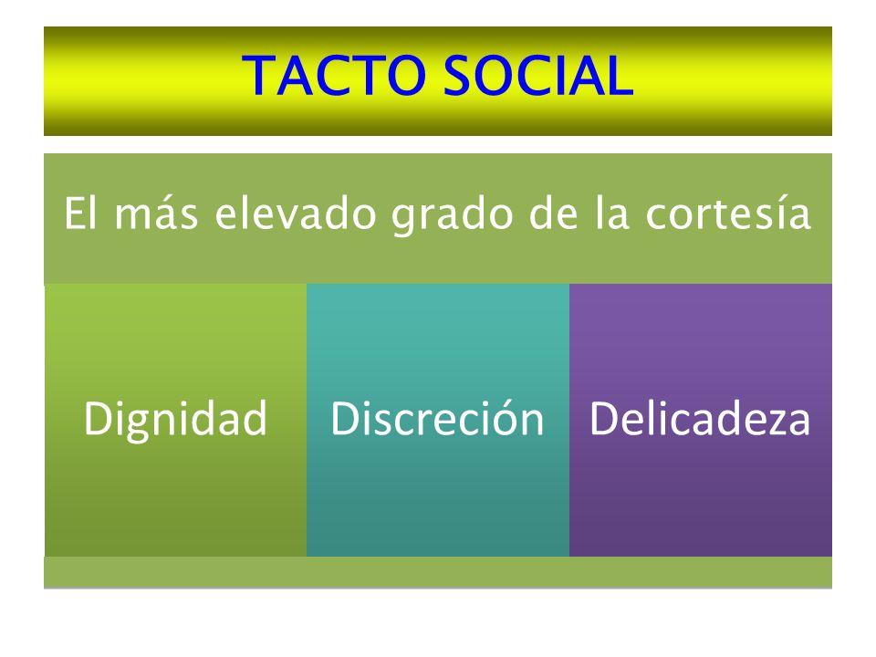 TACTO SOCIAL El más elevado grado de la cortesía Dignidad Discreción Delicadeza