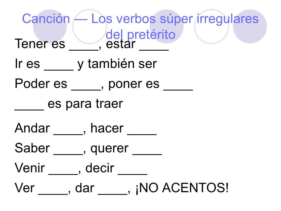 Canción Los verbos súper irregulares del pretérito Tener es ____, estar ____ Ir es ____ y también ser Poder es ____, poner es ____ ____ es para traer