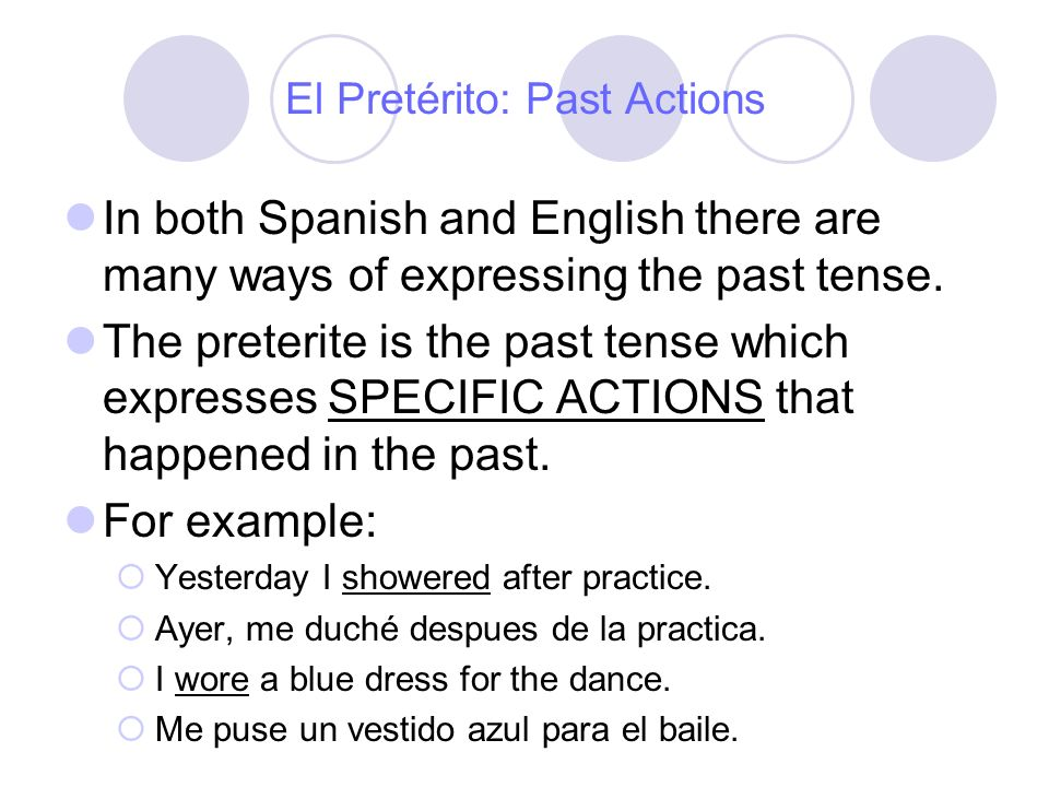 El Pretérito: Past Actions In the preterite we change the endings on the verbs to express who did the action and the idea that it is a specific action in the past.