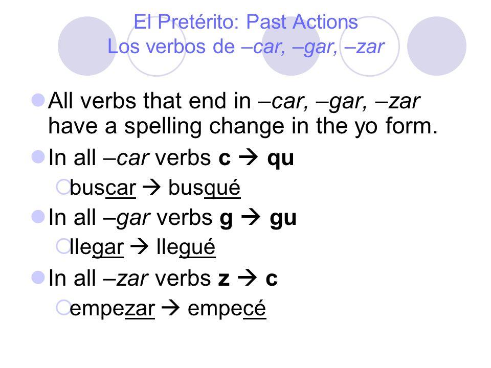 El Pretérito: Past Actions Los verbos de –car, –gar, –zar All verbs that end in –car, –gar, –zar have a spelling change in the yo form. In all –car ve