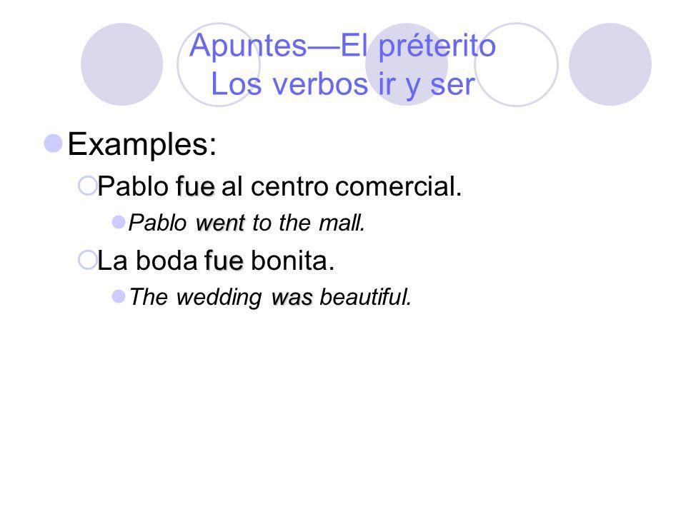 ApuntesEl préterito Los verbos ir y ser Examples: fue Pablo fue al centro comercial. went Pablo went to the mall. fue La boda fue bonita. was The wedd