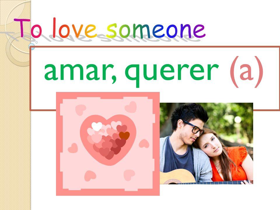 amar, querer (a)