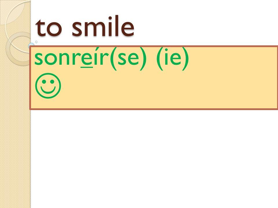 to smile sonreír(se) (ie)