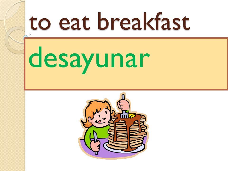 to eat breakfast desayunar