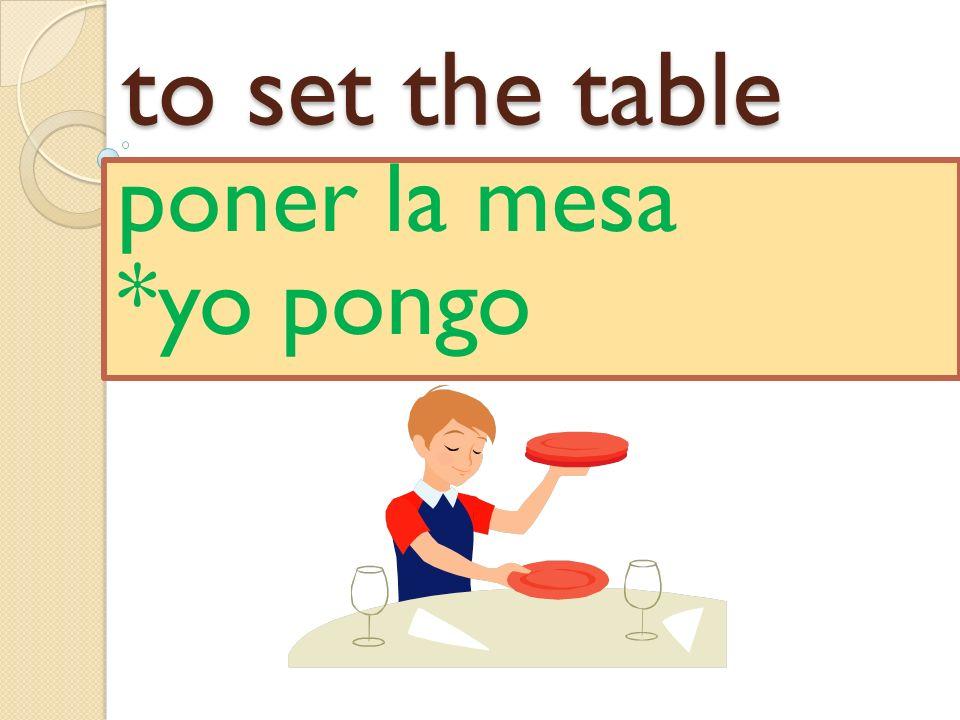 to set the table poner la mesa *yo pongo