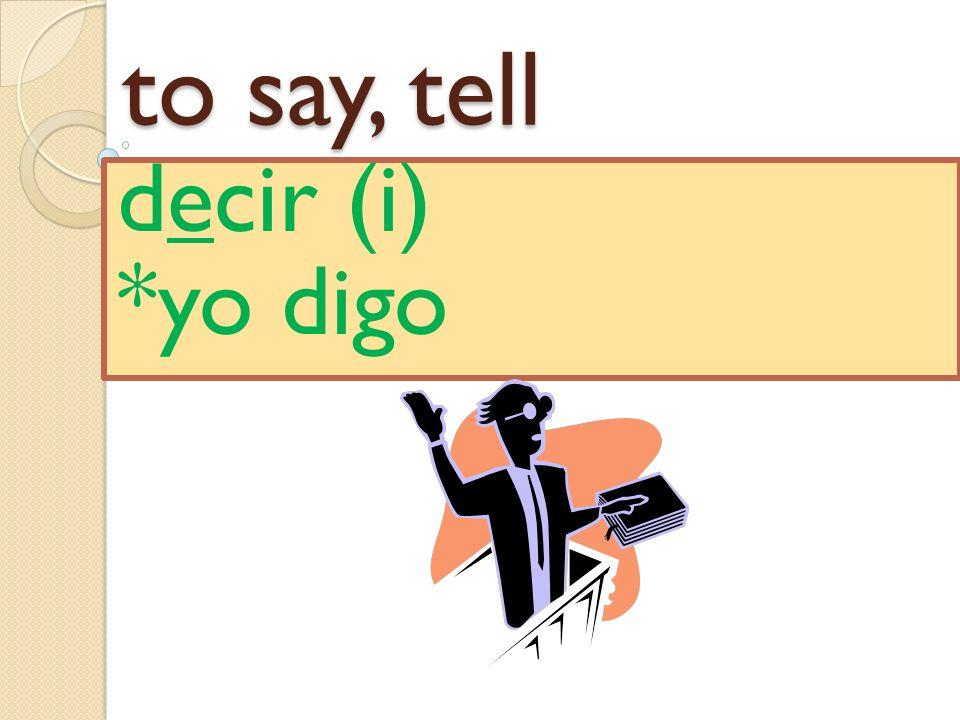 to say, tell decir (i) *yo digo