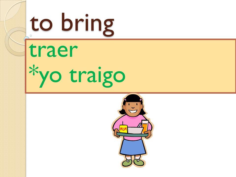 to bring traer *yo traigo