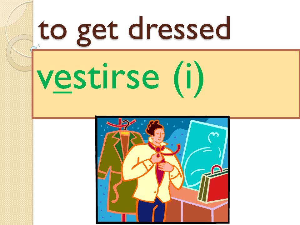 to get dressed vestirse (i)