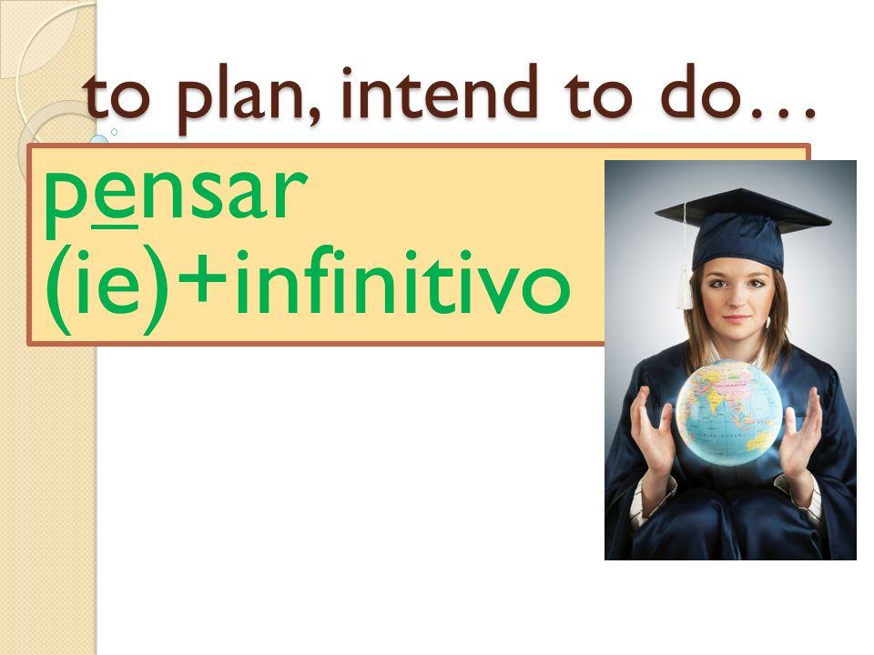 to plan, intend to do… pensar (ie)+infinitivo