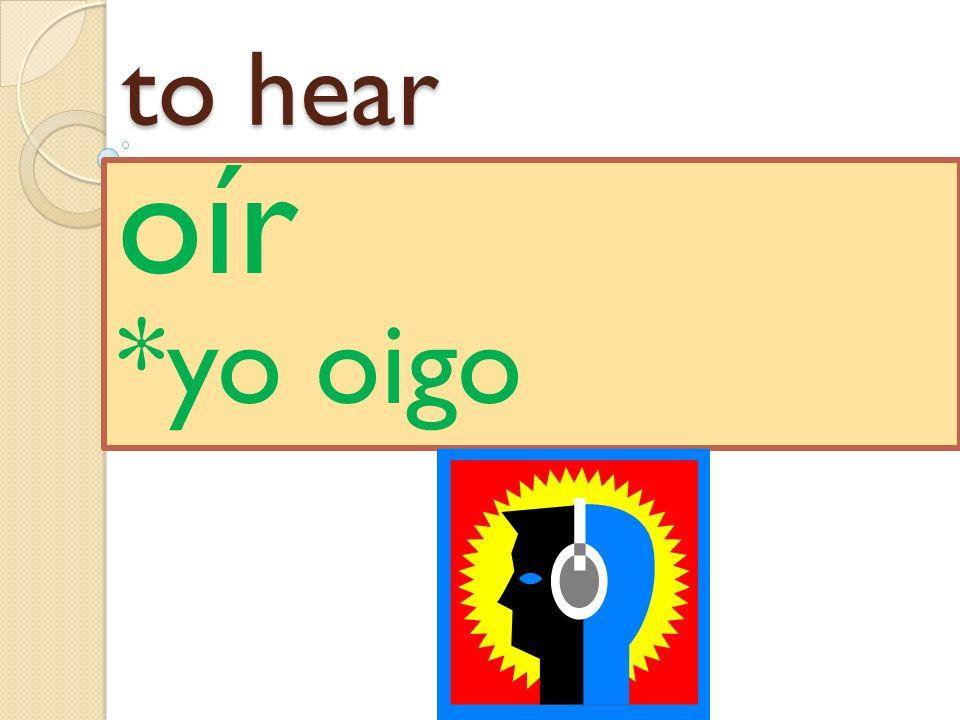 to hear oír *yo oigo