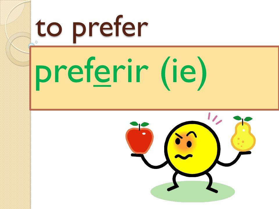 to prefer preferir (ie)