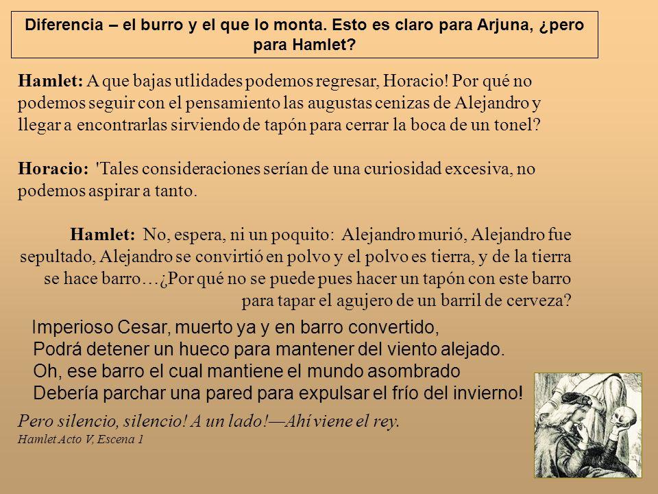 Hamlet: A que bajas utlidades podemos regresar, Horacio! Por qué no podemos seguir con el pensamiento las augustas cenizas de Alejandro y llegar a enc
