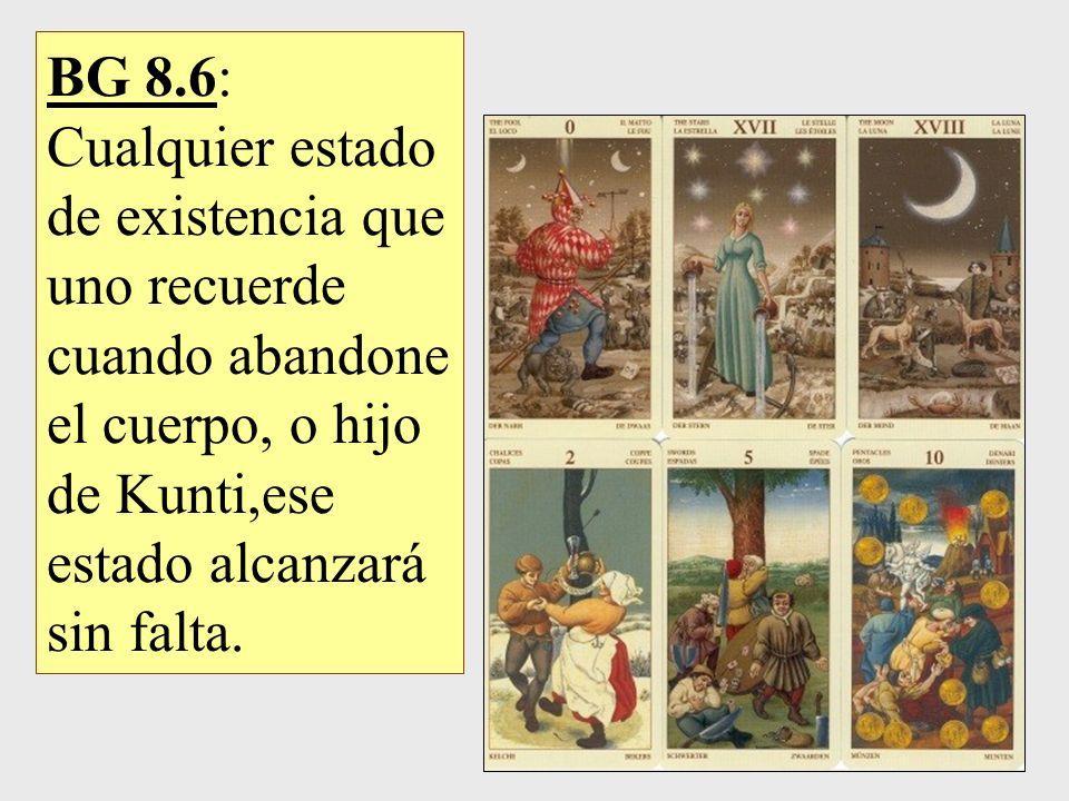 BG 8.6: Cualquier estado de existencia que uno recuerde cuando abandone el cuerpo, o hijo de Kunti,ese estado alcanzará sin falta.