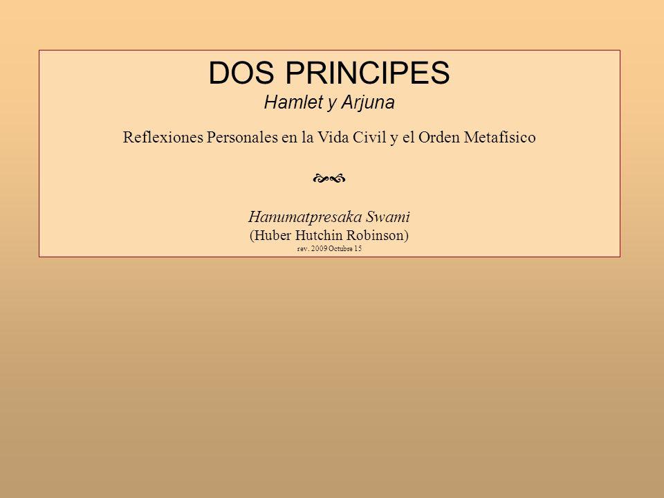 DOS PRINCIPES Hamlet y Arjuna Reflexiones Personales en la Vida Civil y el Orden Metafísico Hanumatpresaka Swami (Huber Hutchin Robinson) rev. 2009 Oc