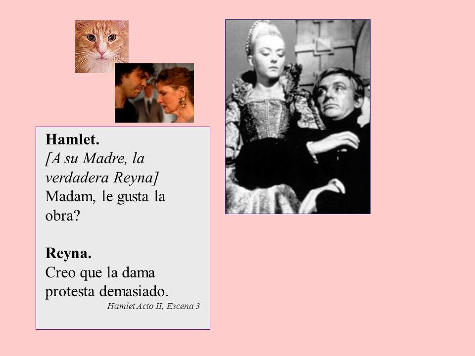 Hamlet. [A su Madre, la verdadera Reyna] Madam, le gusta la obra? Reyna. Creo que la dama protesta demasiado. Hamlet Acto II, Escena 3