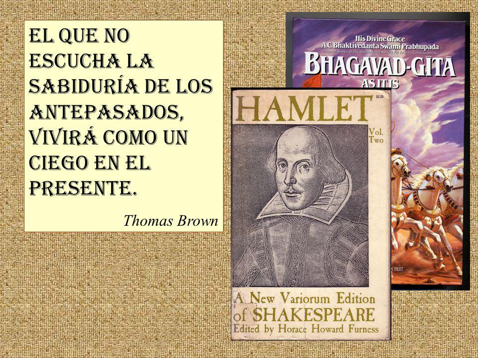 El que no escucha la sabiduría de los antepasados, vivirá como un ciego en el presente. Thomas Brown