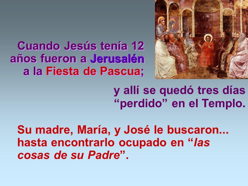Jerusalén Cuando Jesús tenía 12 años fueron a Jerusalén a la Fiesta de Pascua; Su madre, María, y José le buscaron...