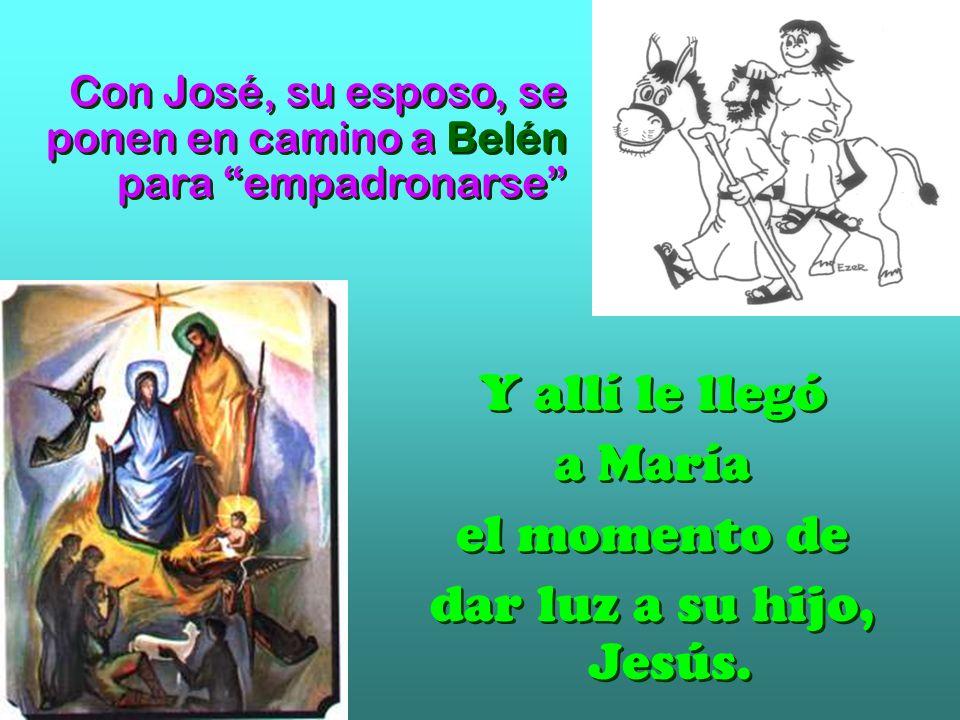Con José, su esposo, se ponen en camino a Belén para empadronarse Y allí le llegó a María el momento de dar luz a su hijo, Jesús.