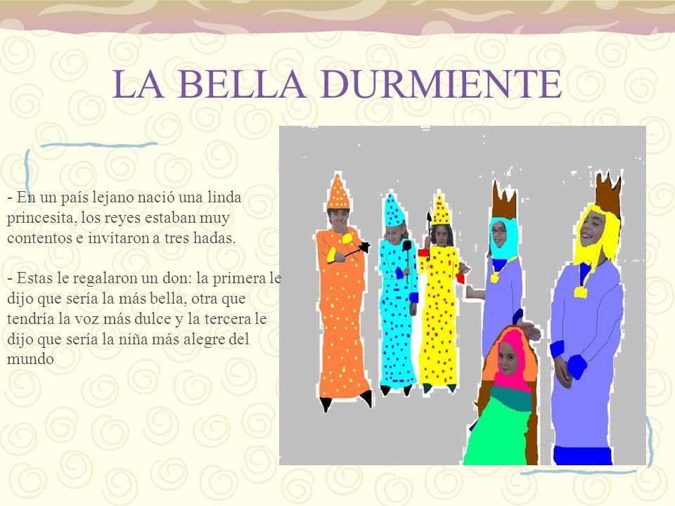 LA BELLA DURMIENTE - En un país lejano nació una linda princesita, los reyes estaban muy contentos e invitaron a tres hadas. - Estas le regalaron un d