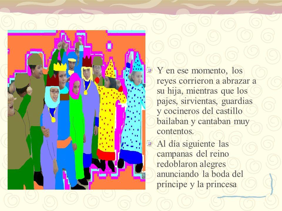 Y en ese momento, los reyes corrieron a abrazar a su hija, mientras que los pajes, sirvientas, guardias y cocineros del castillo bailaban y cantaban m