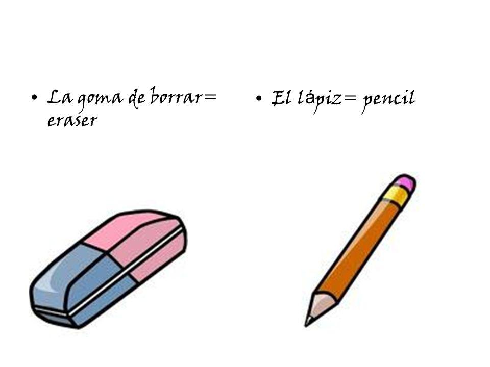 La goma de borrar= eraser El l á piz= pencil
