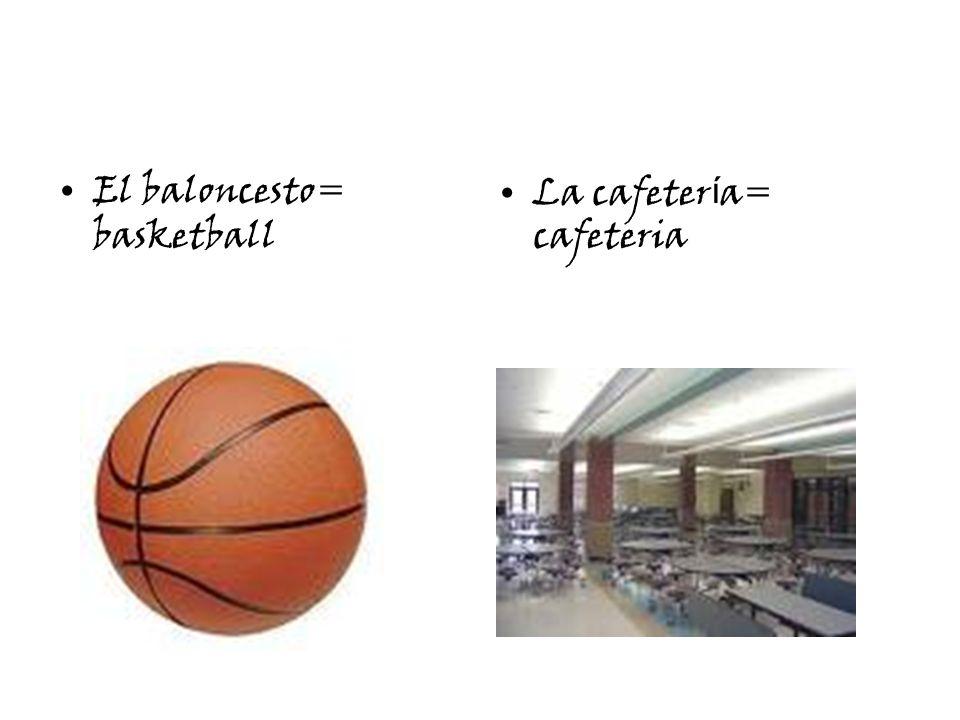 El baloncesto= basketball La cafeter í a= cafeteria