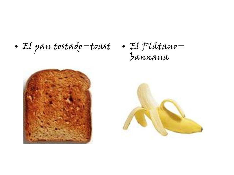 El pan tostado=toastEl Plátano= bannana