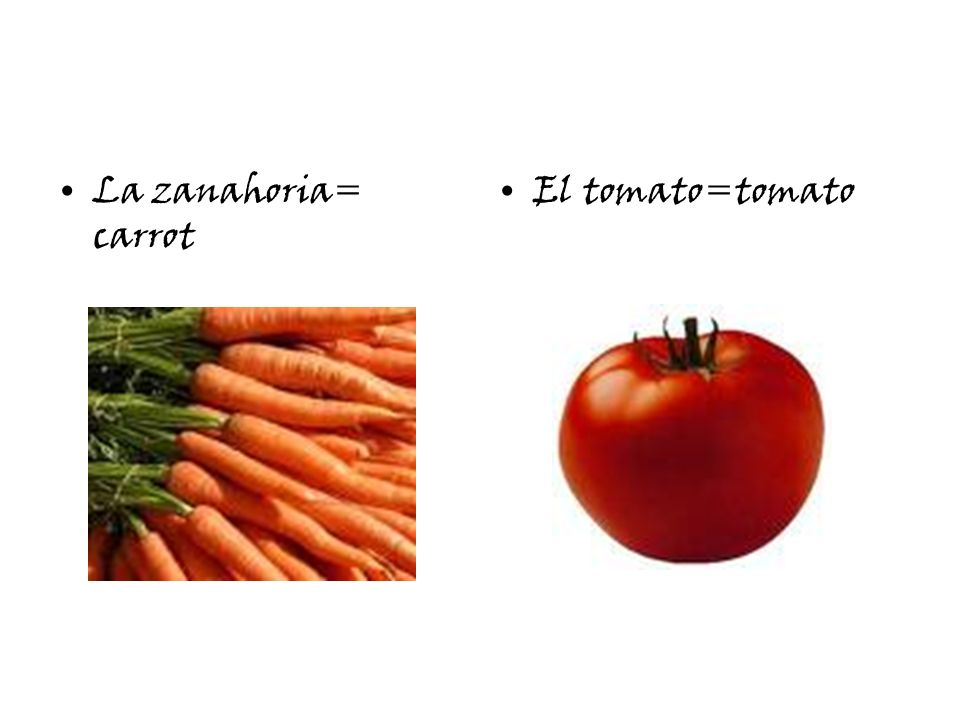 La zanahoria= carrot El tomato=tomato