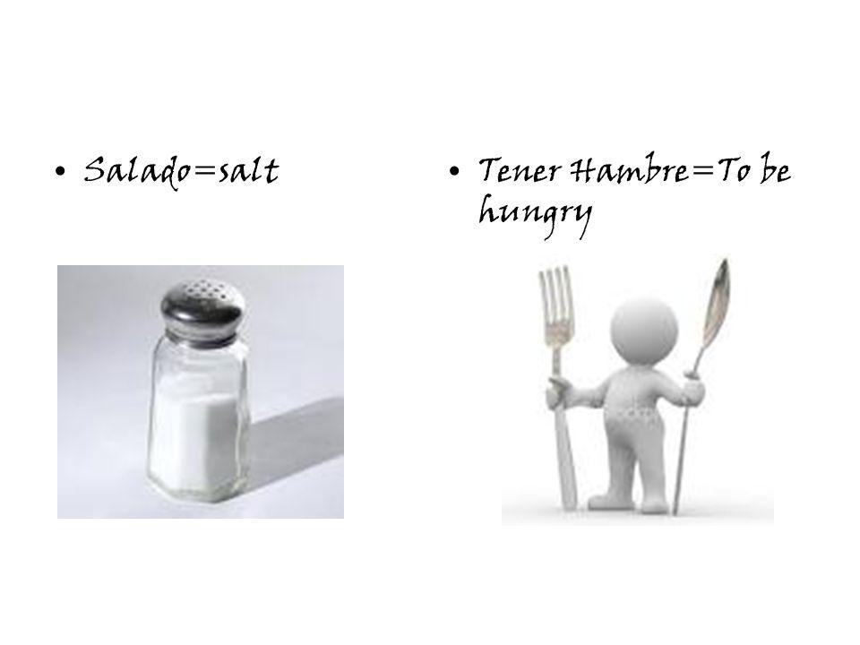Salado=saltTener Hambre=To be hungry