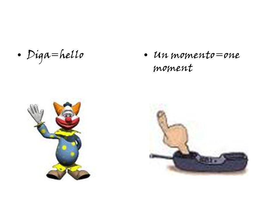 Diga=helloUn momento=one moment
