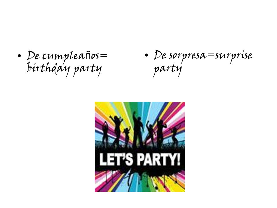 De cumplea ñ os= birthday party De sorpresa=surprise party