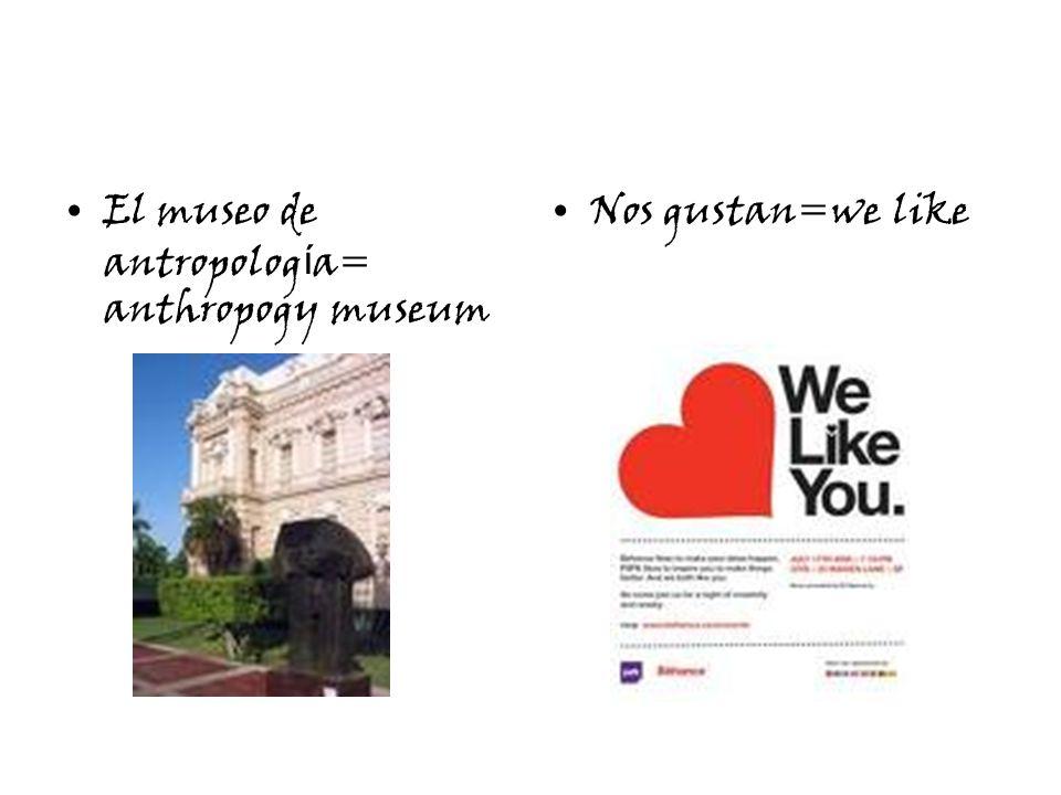 El museo de antropolog í a= anthropogy museum Nos gustan=we like