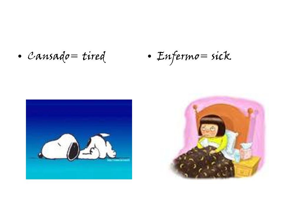 Cansado= tiredEnfermo= sick