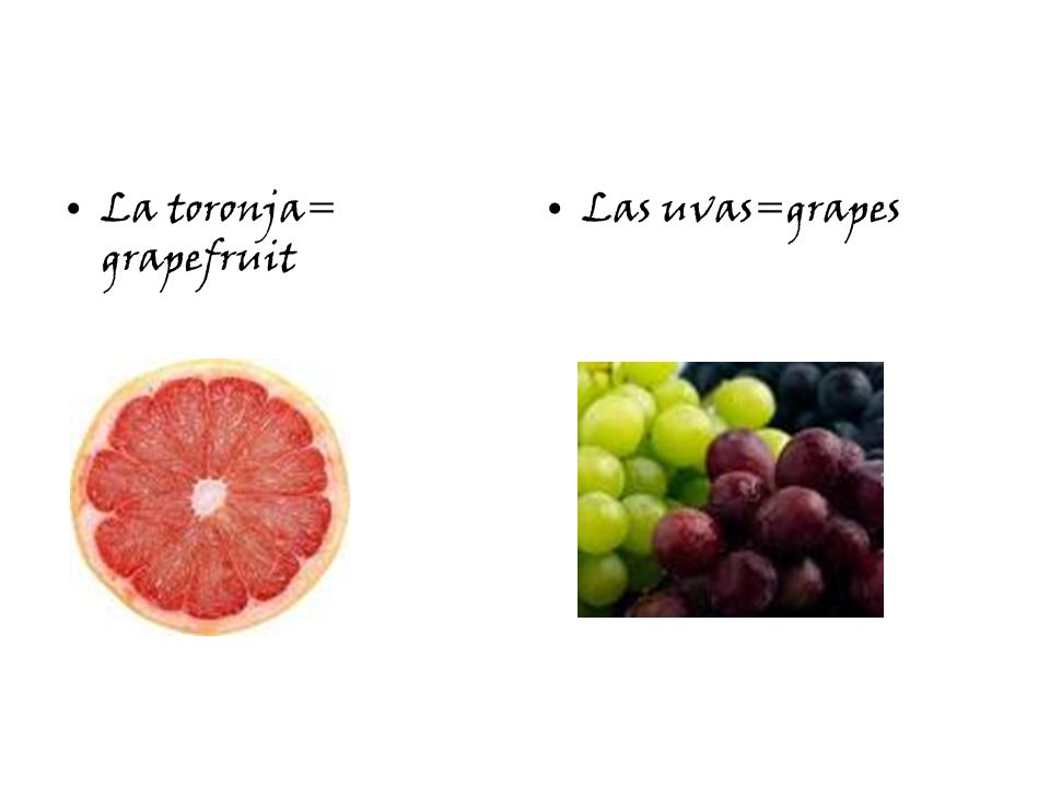 La toronja= grapefruit Las uvas=grapes