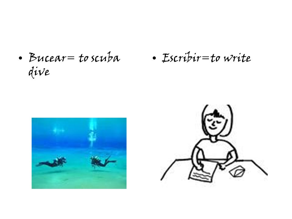 Bucear= to scuba dive Escribir=to write