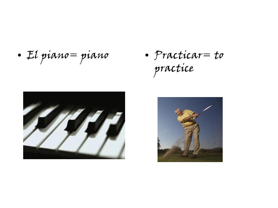 El piano= pianoPracticar= to practice