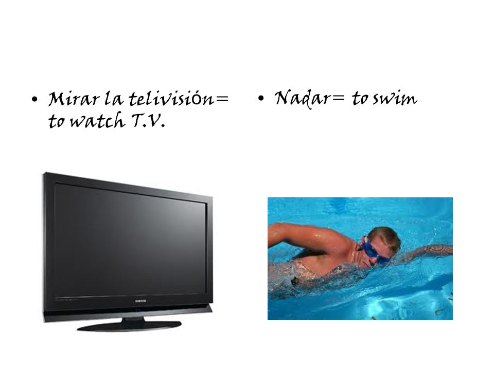 Mirar la telivisi ó n= to watch T.V. Nadar= to swim