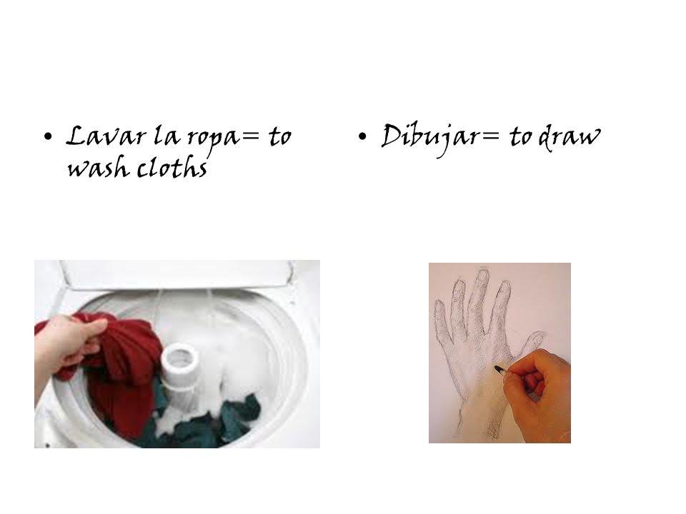 Lavar la ropa= to wash cloths Dibujar= to draw
