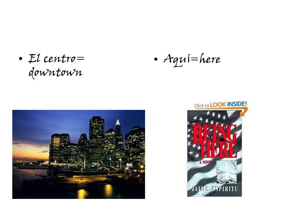 El centro= downtown Aqu í =here