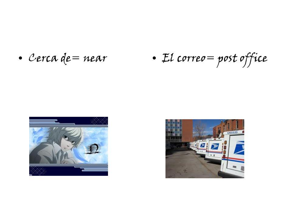 Cerca de= nearEl correo= post office