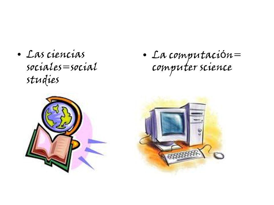Las ciencias sociales=social studies La computaci ó n= computer science