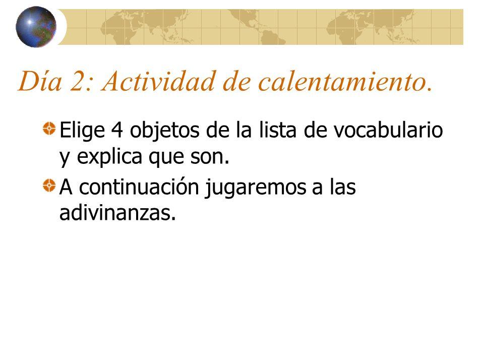Día 2: Actividad de calentamiento. Elige 4 objetos de la lista de vocabulario y explica que son. A continuación jugaremos a las adivinanzas.
