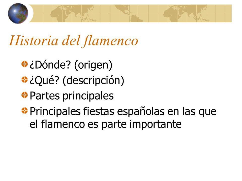 Historia del flamenco ¿Dónde? (origen) ¿Qué? (descripción) Partes principales Principales fiestas españolas en las que el flamenco es parte importante