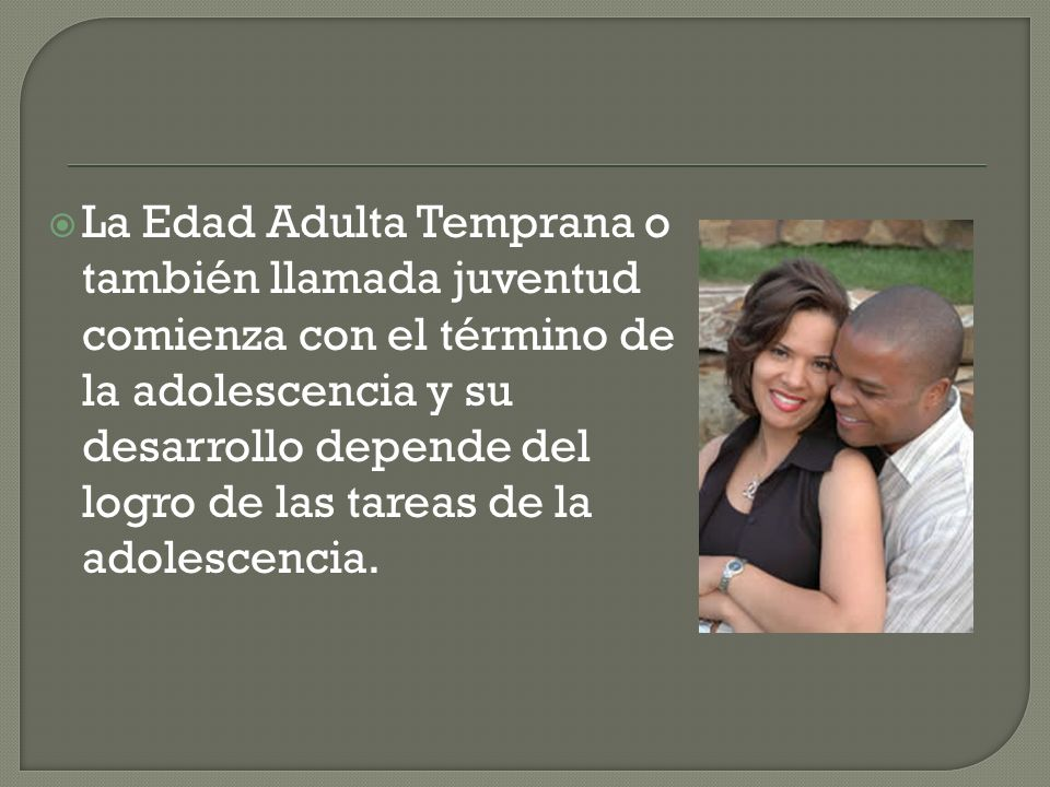La Edad Adulta Temprana o también llamada juventud comienza con el término de la adolescencia y su desarrollo depende del logro de las tareas de la ad